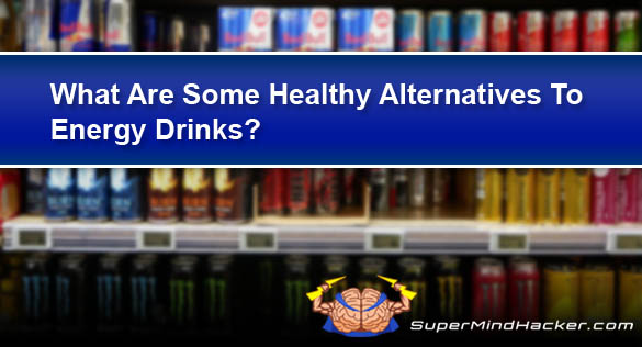 What Are Some Healthy Alternatives To Energy Drinks?