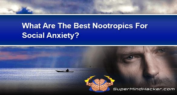 What Are The Best Nootropics For Social Anxiety?