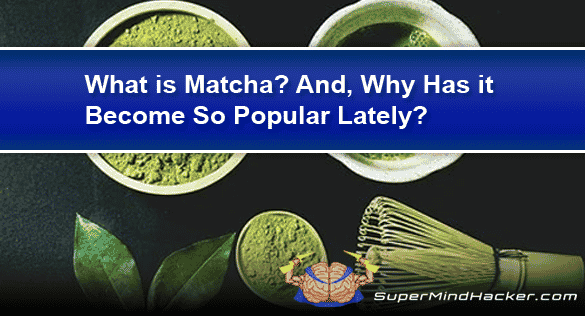 What Is Matcha? And Why Has It Become So Popular?